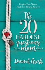 The 20 Hardest Questions Every Mom Faces - Praying Your Way to Realistic, Biblical Answers ebook by Kobo.Web.Store.Products.Fields.ContributorFieldViewModel