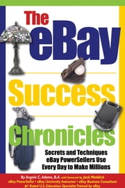 The eBay Success Chronicles - Secrets and Techniques eBay PowerSellers Use Every Day to Make Millions ebook by Angela Adams