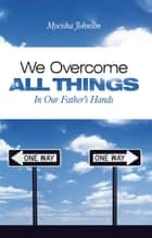 We Overcome All Things - In Our Father'S Hands ebook by Myeisha Johnson