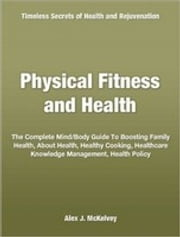 Physical Fitness and Health - The Complete Mind Body Guide To Boosting Family Health, About Health, Healthy Cooking, Healthcare Knowledge Management, Health Policy ebook by Alex J. McKelvey