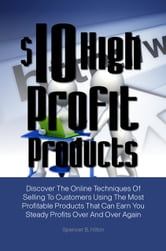 $10 High Profit Products - Discover The Online Techniques Of Selling To Customers Using The Most Profitable Products That Can Earn You Steady Profits Over And Over Again ebook by Spencer B. Hilton