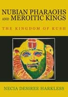 Nubian Pharaohs and Meroitic Kings - The Kingdom of Kush ebook by