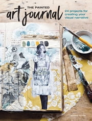 The Painted Art Journal - 24 Projects for Creating Your Visual Narrative ebook by Jeanne Oliver