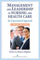 Management and Leadership in Nursing and Health Care - An Experiential Approach, Third Edition ebook by Elaine La Monica Rigolosi, EdD, JD,...