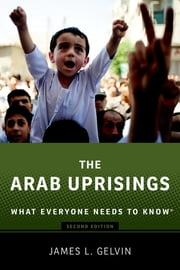 The Arab Uprisings - What Everyone Needs to Know? ebook by James Gelvin