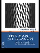 "The Man of Reason - ""Male"" and ""Female"" in Western Philosophy ebook by Genevieve Lloyd"