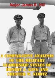 A Comparative Analysis Of The Military Leadership Styles Of Ernest J. King And Chester W. Nimitz ebook by Major James R. Hill