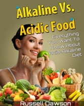 Alkaline Vs Acidic Food: Everything You Want To Know About Acid Alkaline Diet ebook by Russell Dawson