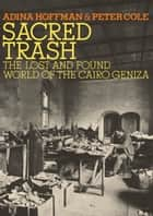 Sacred Trash - The Lost and Found World of the Cairo Geniza ebook by Adina Hoffman, Peter Cole
