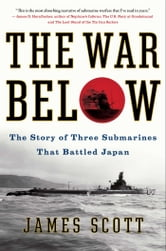 The War Below - The Story of Three Submarines That Battled Japan ebook by James Scott