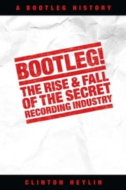 Bootleg!: The Rise and Fall of the Secret Recording Industry ebook by Clinton Heylin