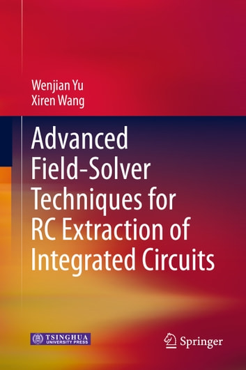 Advanced Field-Solver Techniques for RC Extraction of Integrated Circuits ebook by Wenjian Yu,Xiren Wang