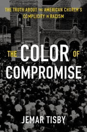 The Color of Compromise - The Truth about the American Church's Complicity in Racism ebook by Jemar Tisby, Lecrae Moore