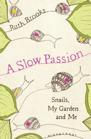 A Slow Passion - Snails, My Garden and Me ebook by Ruth Brooks, Mulcahy Conway Associates Ltd