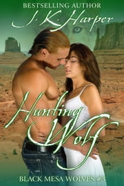 Hunting Wolf - Black Mesa Wolves #3 ebook by J.K. Harper