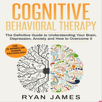 Cognitive Behavioral Therapy - The Definitive Guide to Understanding Your Brain, Depression, Anxiety and How to Overcome It audiobook by Ryan James