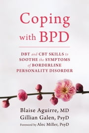 Coping with BPD - DBT and CBT Skills to Soothe the Symptoms of Borderline Personality Disorder ebook by Blaise Aguirre, MD,Gillian Galen, PsyD,Alec Miller, PsyD