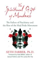 The Spiritual Gift of Madness: The Failure of Psychiatry and the Rise of the Mad Pride Movement ebook by Seth Farber, Ph.D.,Kate Millett