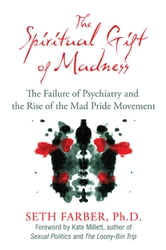 The Spiritual Gift of Madness: The Failure of Psychiatry and the Rise of the Mad Pride Movement - The Failure of Psychiatry and the Rise of the Mad Pride Movement ebook by Seth Farber, Ph.D.,Kate Millett