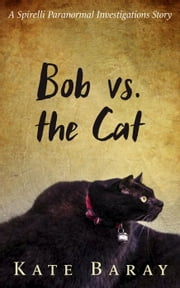 Bob vs the Cat - Spirelli Paranormal Investigations ebook by Kate Baray