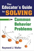 The Educator's Guide to Solving Common Behavior Problems ebook by Raymond J. Waller
