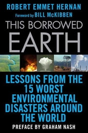 This Borrowed Earth - Lessons from the Fifteen Worst Environmental Disasters around the World ebook by Robert Emmet Hernan,Bill McKibben,Graham Nash