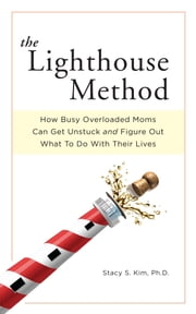 The Lighthouse Method - How Busy Overloaded Moms Can Get Unstuck and Figure Out What to Do with Their Lives ebook by Stacy S. Kim