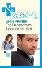The Firebrand Who Unlocked His Heart (Mills & Boon Medical) ebook by Anne Fraser