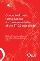 Conceptual Basis, Formalisations and Parameterization of the Stics Crop Model ebook by Nadine Brisson,Marie Launay,Bruno Mary,Nicolas Beaudoin