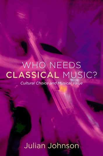 Who Needs Classical Music? - Cultural Choice and Musical Value ebook by Julian Johnson