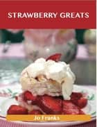 Strawberry Greats: Delicious Strawberry Recipes, The Top 100 Strawberry Recipes ebook by Franks Jo