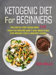 Ketogenic Diet For Beginners: The Step By Step Guide With 110 High-Fat Recipes And 7 Day Meal Plan For Weight Loss & Healthy Living ebook by Reid Wells
