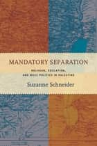 Mandatory Separation - Religion, Education, and Mass Politics in Palestine ebook by Suzanne Schneider