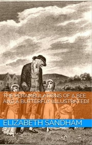 The Perambulations of a Bee and a Butterfly (Illustrated) ebook by Elizabeth Sandham