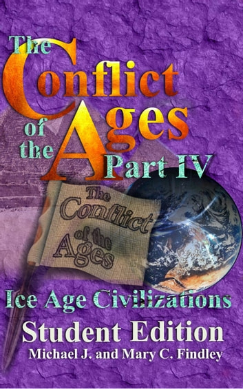 The Conflict of the Ages Student Edition IV Ice Age Civilizations - The Conflict of the Ages Student, #4 ebook by Michael J. Findley