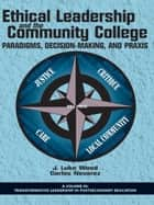 Ethical Leadership and the Community College - Paradigms, DecisionMaking, and Praxis ebook by Carlos Nevarez, J. Luke Wood