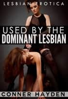 Used by the Dominant Lesbian: Lesbian BDSM Erotica ebook by Conner Hayden
