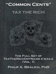 """Common Cents"" - The Full Set of TaxTheRichDotName Emails (Vol. 1) ebook by Philip A. Bralich, Ph.D."