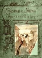 Round the yule-log: Christmas in Norway (Illustrated) ebook by Peter Christen Asbjørnsen