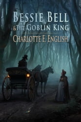 Bessie Bell and the Goblin King ebook by Charlotte E. English