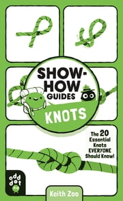 Show-How Guides: Knots - The 20 Essential Knots Everyone Should Know! ebook by Odd Dot, Keith Zoo, Keith Zoo