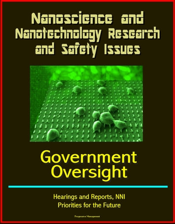 Nanoscience and Nanotechnology Research and Safety Issues: Government Oversight Hearings and Reports, NNI, Priorities for the Future ebook by Progressive Management