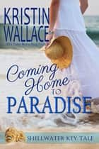 Coming Home To Paradise - A Shellwater Key Tale ebook by Kristin Wallace