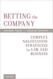 Betting the Company - Complex Negotiation Strategies for Law and Business ebook by Andrew Trask,Andrew DeGuire