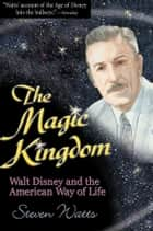 The Magic Kingdom - Walt Disney and the American Way of Life ebook by Steven Watts