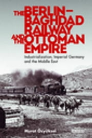 The Berlin-Baghdad Railway and the Ottoman Empire - Industrialization, Imperial Germany and the Middle East ebook by Murat Özyüksel