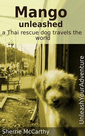 Mango Unleashed: A Thai Rescue Dog Travels The World ebook by Sherrie McCarthy