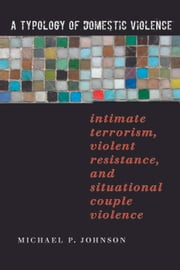 A Typology of Domestic Violence - Intimate Terrorism, Violent Resistance, and Situational Couple Violence ebook by Michael P. Johnson