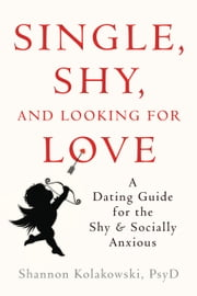 Single, Shy, and Looking for Love - A Dating Guide for the Shy and Socially Anxious ebook by Shannon Kolakowski, PsyD