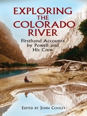 Exploring the Colorado River - Firsthand Accounts by Powell and His Crew ebook by John Wesley Powell,John Cooley
